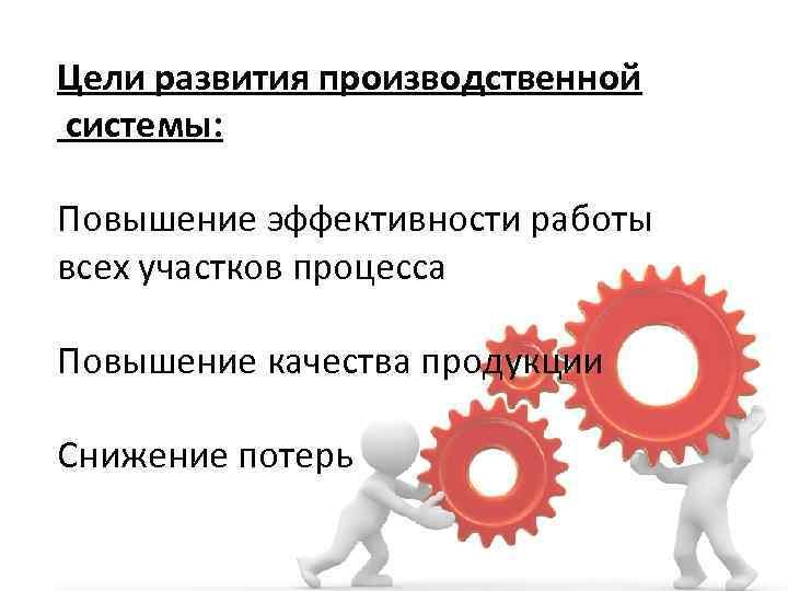 Цели развития производственной системы: Повышение эффективности работы всех участков процесса Повышение качества продукции Снижение