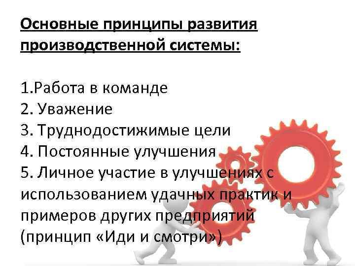 Основные принципы развития производственной системы: 1. Работа в команде 2. Уважение 3. Труднодостижимые цели