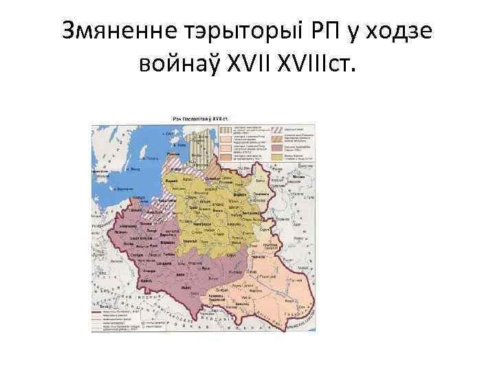 Змяненне тэрыторыі РП у ходзе войнаў XVIIIст.