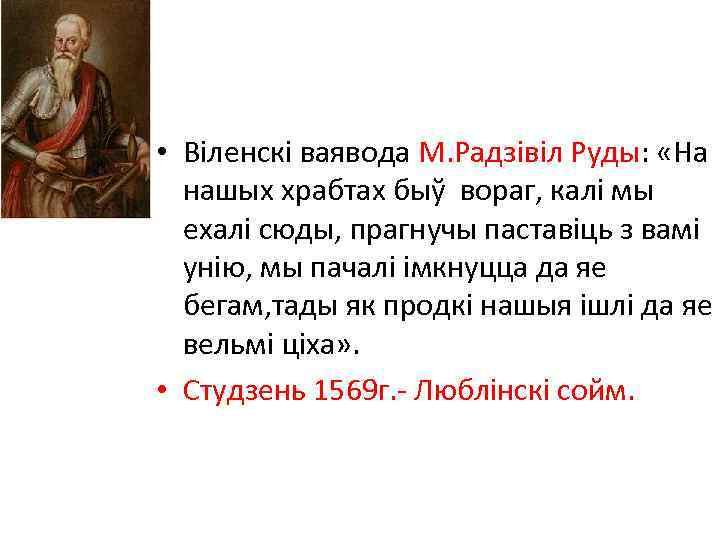 • Віленскі ваявода М. Радзівіл Руды: «На нашых храбтах быў вораг, калі мы