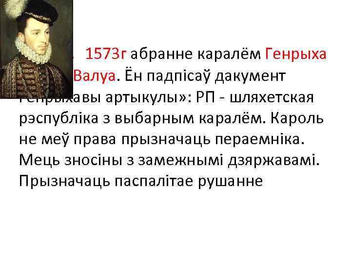 1573 г абранне каралём Генрыха Генрых. Валуа. Ён падпісаў дакумент Генрыхавы артыкулы» : РП