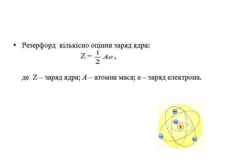 • Резерфорд кількісно оцінив заряд ядра: Z = , де Z – заряд
