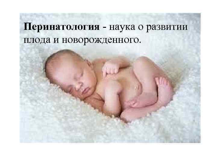 Перинатология - наука о развитии плода и новорожденного.