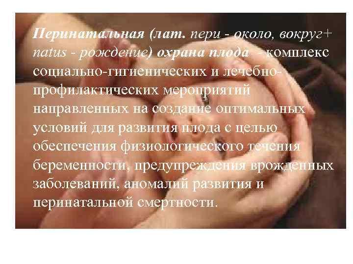Перинатальная (лат. пери - около, вокруг+ natus - рождение) охрана плода - комплекс социально-гигиенических