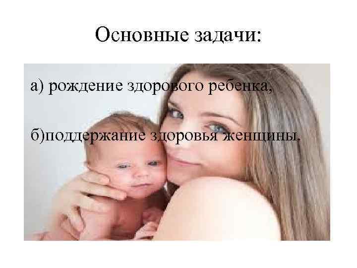 Основные задачи: а) рождение здорового ребенка, б)поддержание здоровья женщины.