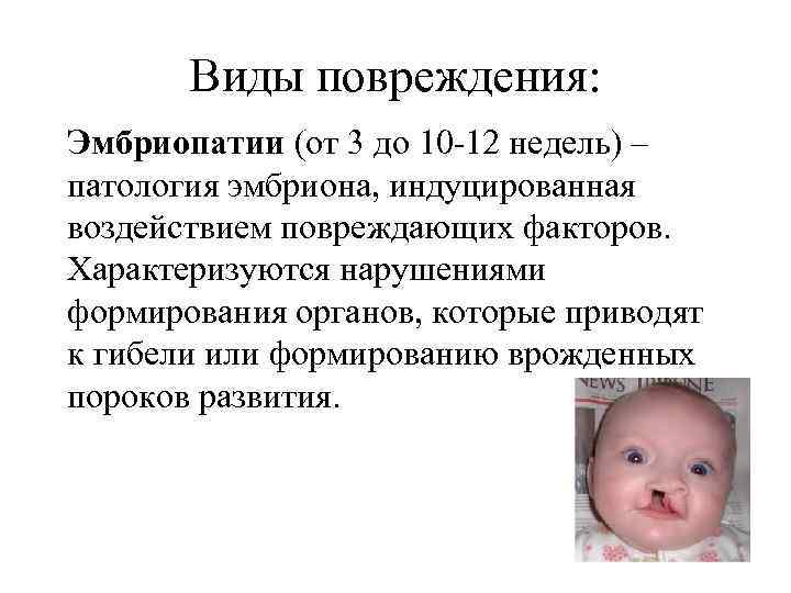 Виды повреждения: Эмбриопатии (от 3 до 10 -12 недель) – патология эмбриона, индуцированная воздействием