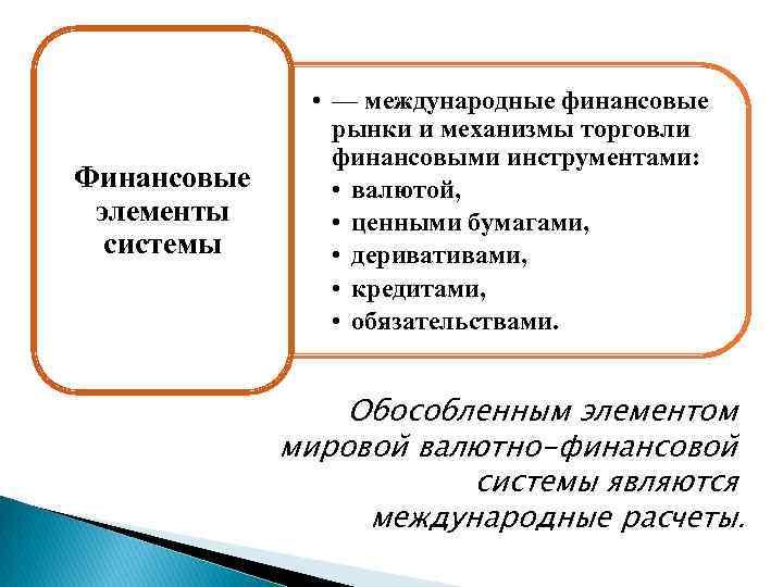 Финансовые элементы системы • — международные финансовые рынки и механизмы торговли финансовыми инструментами: •