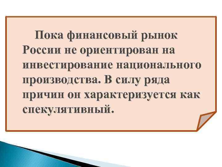 Пока финансовый рынок России не ориентирован на инвестирование национального производства. В силу ряда причин