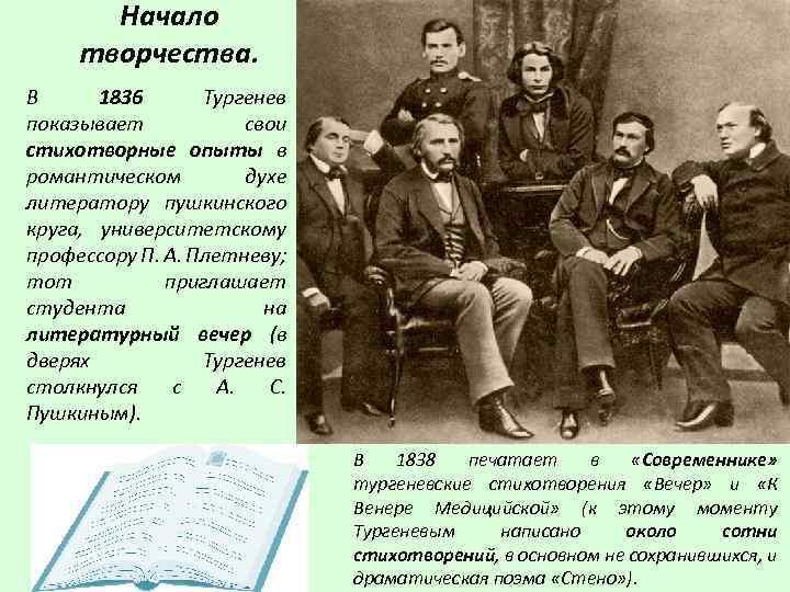 Начало творчества. В 1836 Тургенев показывает свои стихотворные опыты в романтическом духе литератору пушкинского