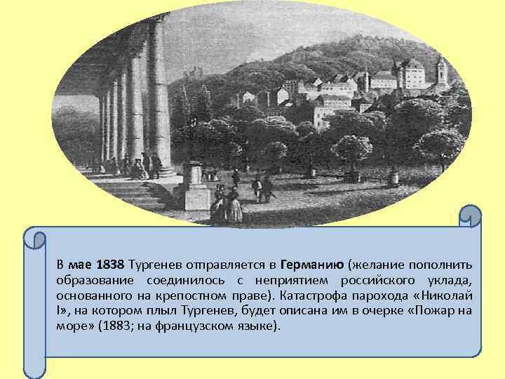 В мае 1838 Тургенев отправляется в Германию (желание пополнить образование соединилось с неприятием российского