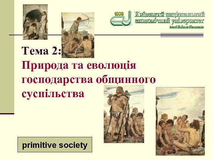 Тема 2: Природа та еволюція господарства общинного суспільства primitive society 1