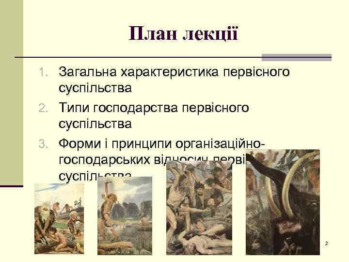 План лекції 1. Загальна характеристика первісного суспільства 2. Типи господарства первісного суспільства 3. Форми