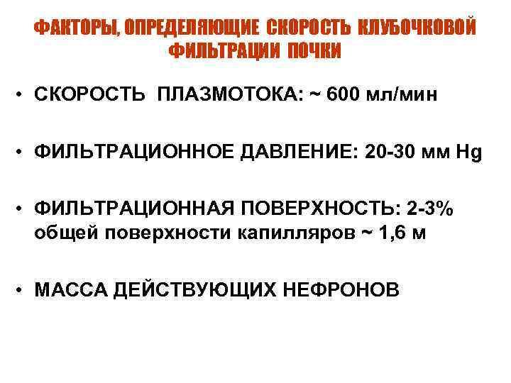ФАКТОРЫ, ОПРЕДЕЛЯЮЩИЕ СКОРОСТЬ КЛУБОЧКОВОЙ ФИЛЬТРАЦИИ ПОЧКИ • СКОРОСТЬ ПЛАЗМОТОКА: ~ 600 мл/мин • ФИЛЬТРАЦИОННОЕ