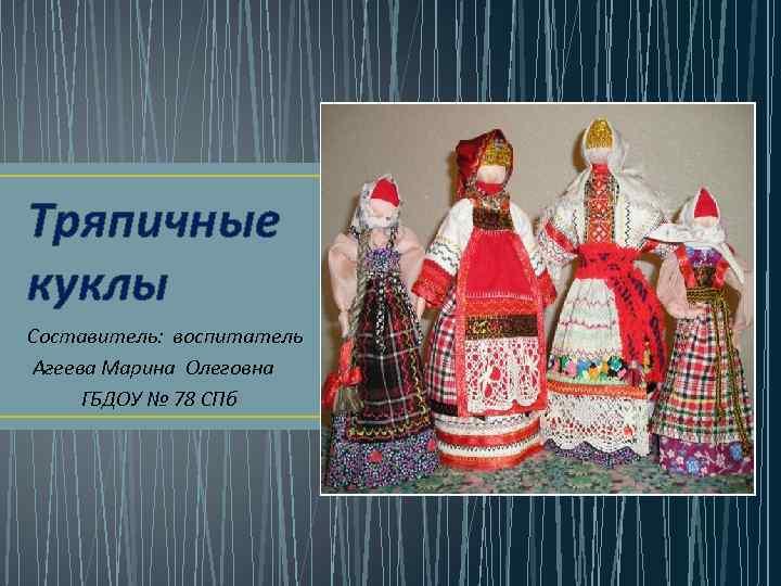 Тряпичные куклы Составитель: воспитатель Агеева Марина Олеговна ГБДОУ № 78 СПб