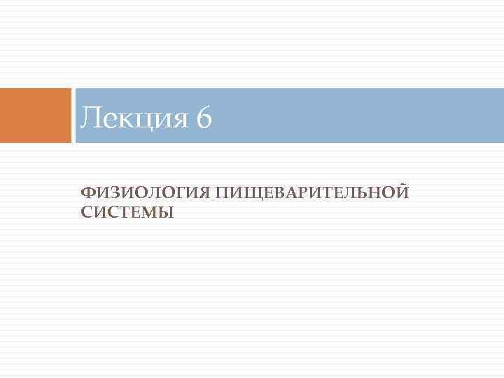 Лекция 6 ФИЗИОЛОГИЯ ПИЩЕВАРИТЕЛЬНОЙ СИСТЕМЫ