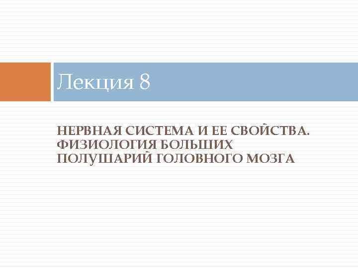 Лекция 8 НЕРВНАЯ СИСТЕМА И ЕЕ СВОЙСТВА. ФИЗИОЛОГИЯ БОЛЬШИХ ПОЛУШАРИЙ ГОЛОВНОГО МОЗГА