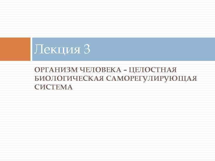 Лекция 3 ОРГАНИЗМ ЧЕЛОВЕКА – ЦЕЛОСТНАЯ БИОЛОГИЧЕСКАЯ САМОРЕГУЛИРУЮЩАЯ СИСТЕМА