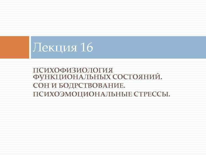 Лекция 16 ПСИХОФИЗИОЛОГИЯ ФУНКЦИОНАЛЬНЫХ СОСТОЯНИЙ. СОН И БОДРСТВОВАНИЕ. ПСИХОЭМОЦИОНАЛЬНЫЕ СТРЕССЫ.