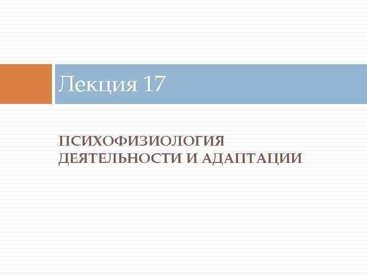 Лекция 17 ПСИХОФИЗИОЛОГИЯ ДЕЯТЕЛЬНОСТИ И АДАПТАЦИИ