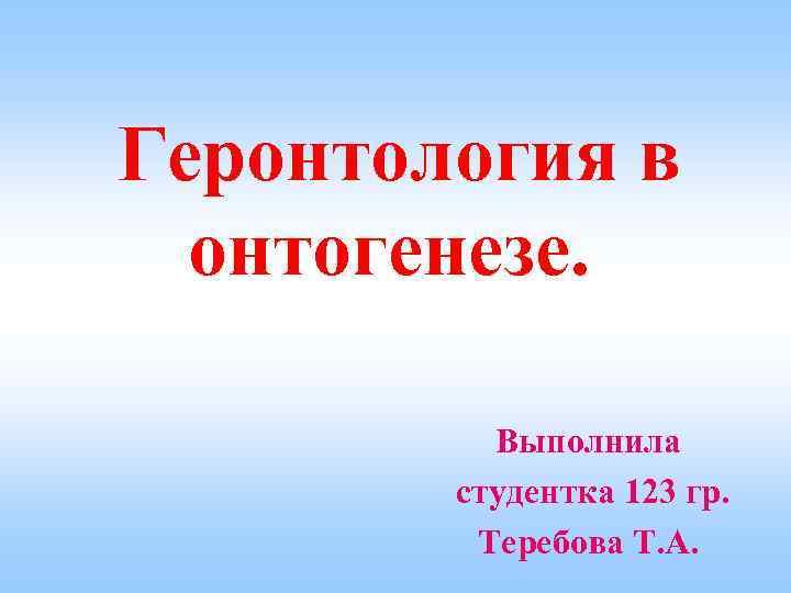 Геронтология в онтогенезе. Выполнила студентка 123 гр. Теребова Т. А.