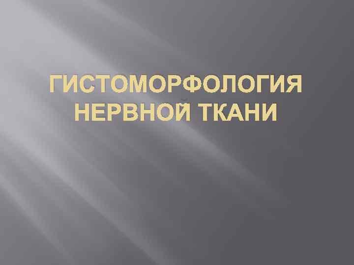 ГИСТОМОРФОЛОГИЯ НЕРВНОЙ ТКАНИ