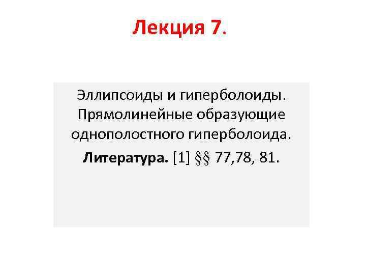 Лекция 7. Эллипсоиды и гиперболоиды. Прямолинейные образующие однополостного гиперболоида. Литература. [1] §§ 77, 78,