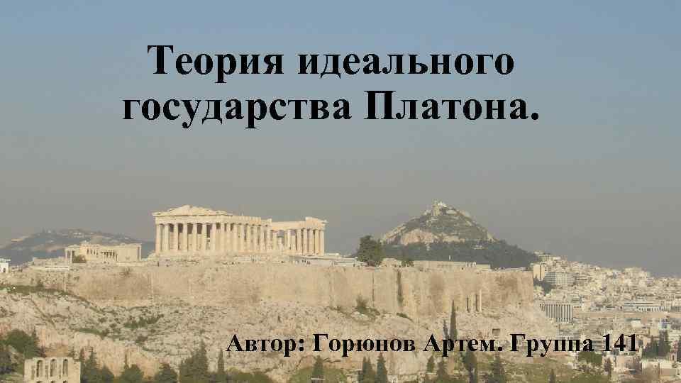 Теория идеального государства Платона. Автор: Горюнов Артем. Группа 141 1
