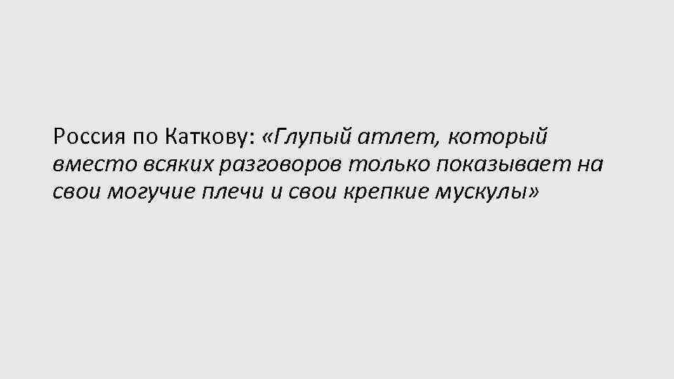 Россия по Каткову: «Глупый атлет, который вместо всяких разговоров только показывает на свои могучие
