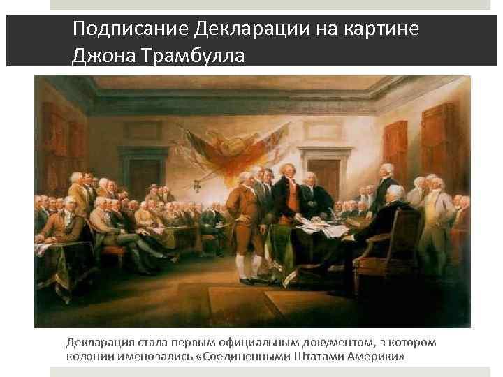 Подписание Декларации на картине Джона Трамбулла Декларация стала первым официальным документом, в котором колонии