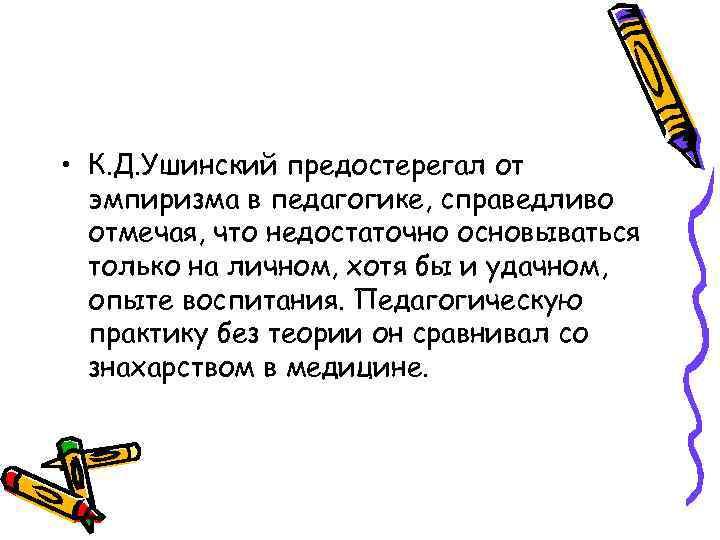 • К. Д. Ушинский предостерегал от эмпиризма в педагогике, справедливо отмечая, что недостаточно