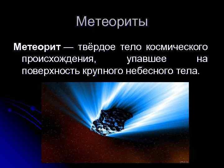 Метеориты Метеорит — твёрдое тело космического происхождения, упавшее на поверхность крупного небесного тела.