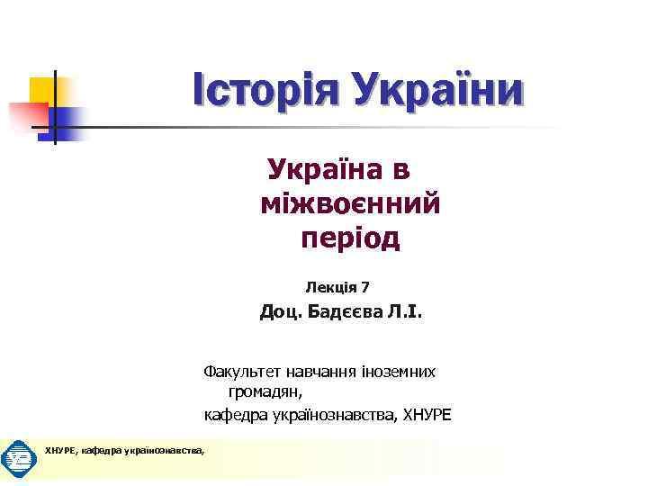 Історія України Україна в міжвоєнний період Лекція 7 Доц. Бадєєва Л. І. Факультет навчання