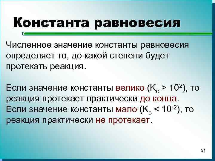 Константа равновесия Численное значение константы равновесия определяет то, до какой степени будет протекать реакция.