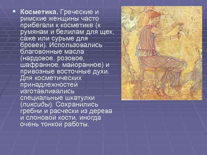 § Косметика. Греческие и римские женщины часто прибегали к косметике (к румянам и белилам