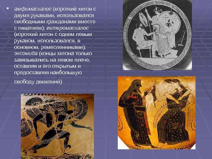 § амфимaсхалос (короткий хитон с двумя рукавами, использовался свободными гражданами вместе с гиматием); гетеромaсхалос