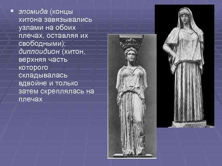 § эпомида (концы хитона завязывались узлами на обоих плечах, оставляя их свободными); диплоидион (хитон,