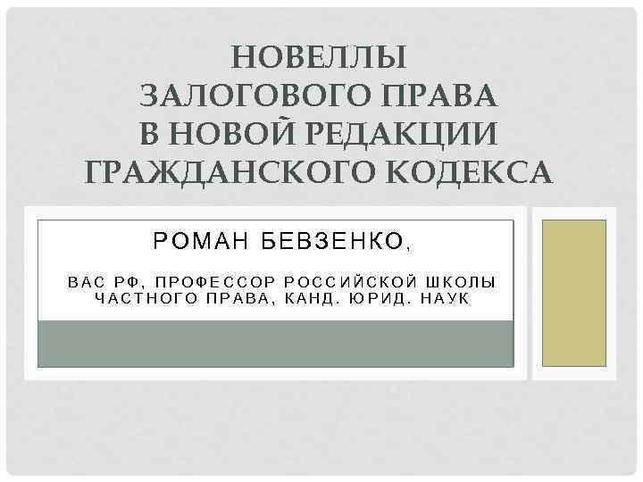 НОВЕЛЛЫ ЗАЛОГОВОГО ПРАВА В НОВОЙ РЕДАКЦИИ ГРАЖДАНСКОГО КОДЕКСА РОМАН БЕВЗЕНКО, ВАС РФ, ПРОФЕССОР РОССИЙСКОЙ