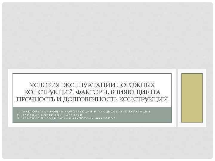 УСЛОВИЯ ЭКСПЛУАТАЦИИ ДОРОЖНЫХ КОНСТРУКЦИЙ. ФАКТОРЫ, ВЛИЯЮЩИЕ НА ПРОЧНОСТЬ И ДОЛГОВЕЧНОСТЬ КОНСТРУКЦИЙ 1. 2. 3.