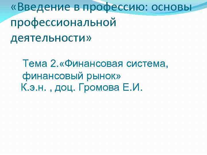 «Введение в профессию: основы профессиональной деятельности» Тема 2. «Финансовая система, финансовый рынок» К.