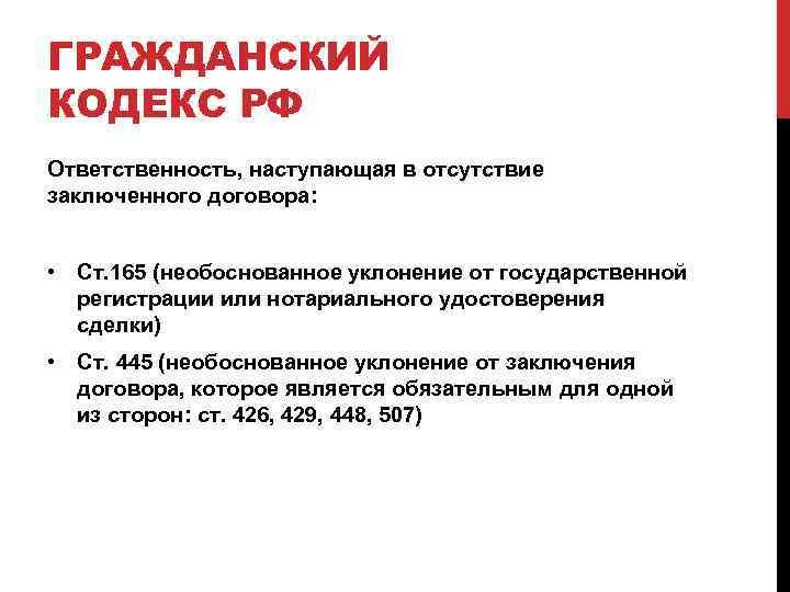 ГРАЖДАНСКИЙ КОДЕКС РФ Ответственность, наступающая в отсутствие заключенного договора: • Ст. 165 (необоснованное уклонение