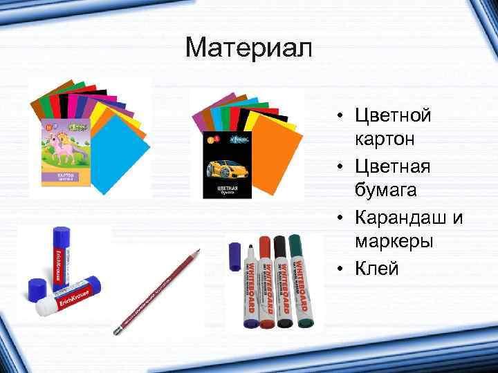 Материал • Цветной картон • Цветная бумага • Карандаш и маркеры • Клей