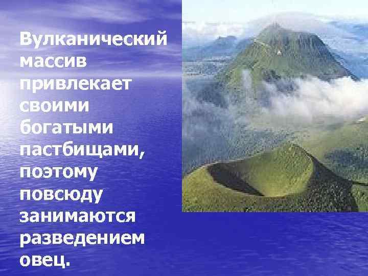 Вулканический массив привлекает своими богатыми пастбищами, поэтому повсюду занимаются разведением овец.