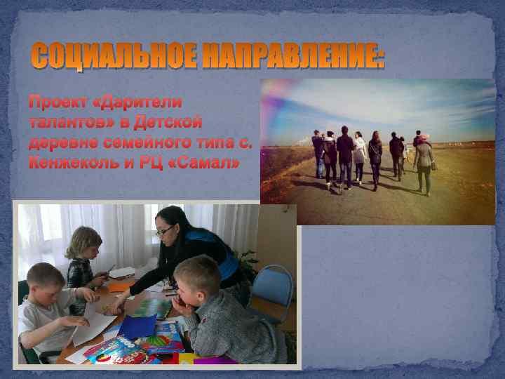 СОЦИАЛЬНОЕ НАПРАВЛЕНИЕ: Проект «Дарители талантов» в Детской деревне семейного типа с. Кенжеколь и РЦ