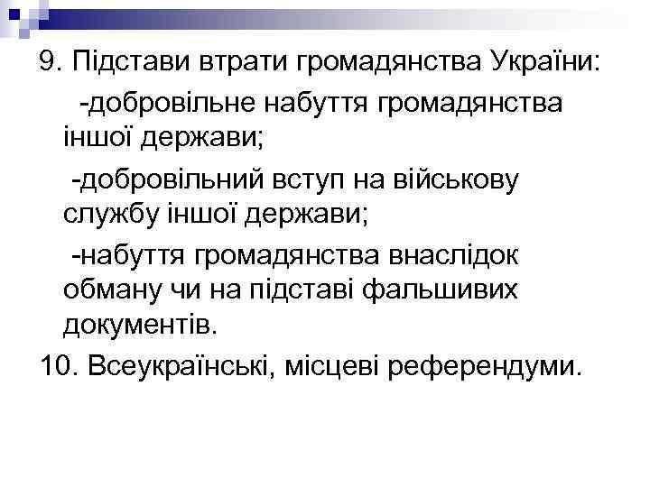 9. Підстави втрати громадянства України: -добровільне набуття громадянства іншої держави; -добровільний вступ на військову