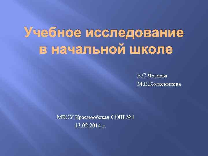 Учебное исследование в начальной школе Е. С. Челяева М. В. Колесникова МБОУ Краснообская СОШ