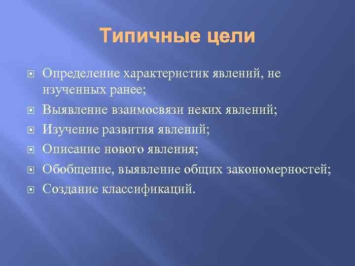 Типичные цели Определение характеристик явлений, не изученных ранее; Выявление взаимосвязи неких явлений; Изучение развития