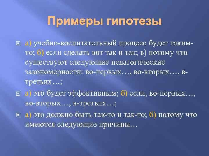 Примеры гипотезы а) учебно-воспитательный процесс будет такимто; б) если сделать вот так и так;