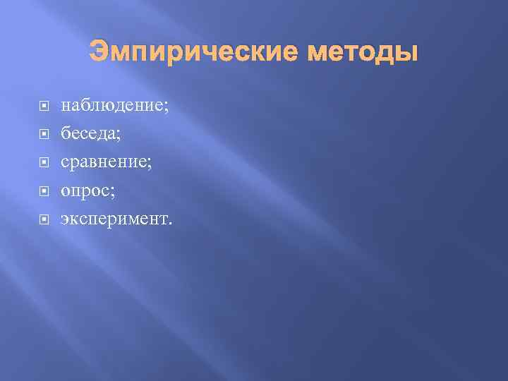 Эмпирические методы наблюдение; беседа; сравнение; опрос; эксперимент.