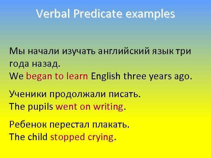 Verbal Predicate examples Мы начали изучать английский язык три года назад. We began to