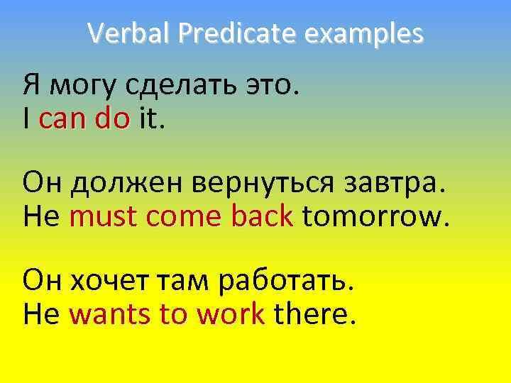 Verbal Predicate examples Я могу сделать это. I can do it. Он должен вернуться